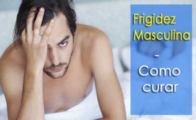 Frigidez Masculina - Sobre, Causas e Melhores Remédios para Superar a Condição