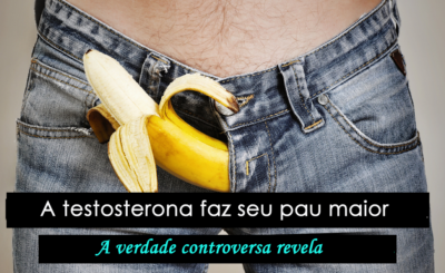 A testosterona faz seu pau maior? A verdade controversa revela