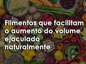 11 principais alimentos que facilitam o aumento do volume ejaculado naturalmente
