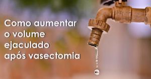 Como aumentar o volume ejaculado após vasectomia