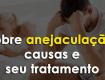sobre anejaculação, causas e seu tratamento